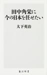 田中角栄に今の日本を任せたい