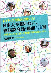 ネイティブ500人に聞いた! 日本人が習わない、雑談英会話・最新420選 米国人とノリよく話して友達になれる10レッスン