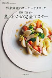 野菜調理のスーパーテクニック 若林三弥子の 蒸しいため完全マスター 野菜調理のスーパーテクニック