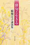 俳句と生きる 稲畑汀子講演集