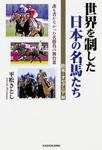 世界を制した日本の名馬たち 欧米・オセアニア編 誰も書かなかった名勝負の舞台裏