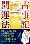 古事記開運法 日本最古の書からの真のメッセージを知れば、神様はあなたを助けられる!